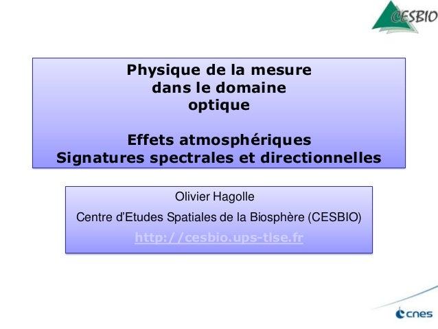 Physique de la mesure dans le domaine optique Effets atmosphériques Signatures spectrales et directionnelles Olivier Hagol...