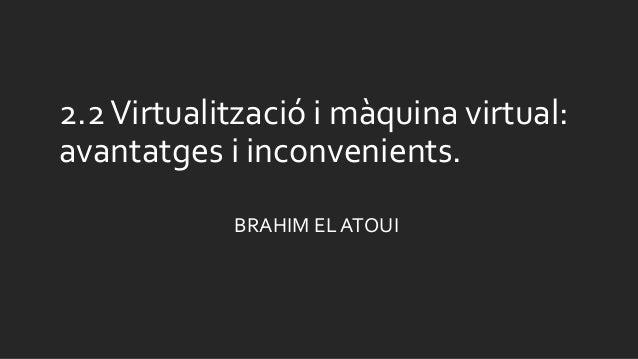 2.2Virtualització i màquina virtual: avantatges i inconvenients. BRAHIM EL ATOUI
