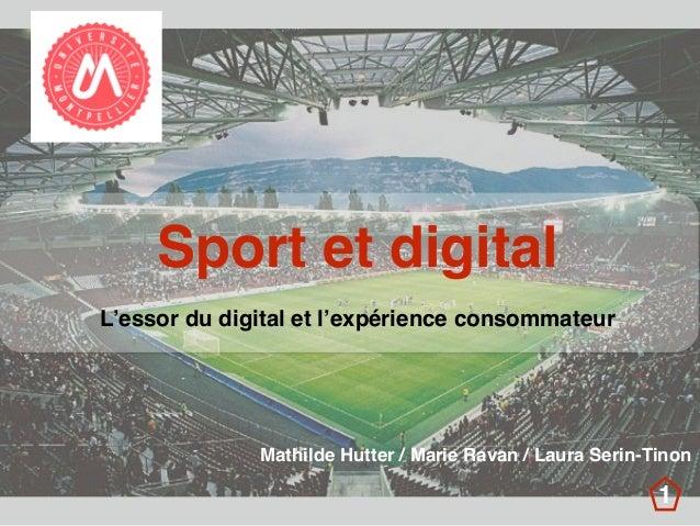Sport et digital L'essor du digital et l'expérience consommateur Mathilde Hutter / Marie Ravan / Laura Serin-Tinon 1