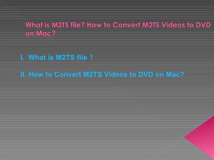 <ul><li>What is M2TS file  ?  </li></ul><ul><li>How to Convert M2TS Videos to DVD on Mac?  </li></ul>