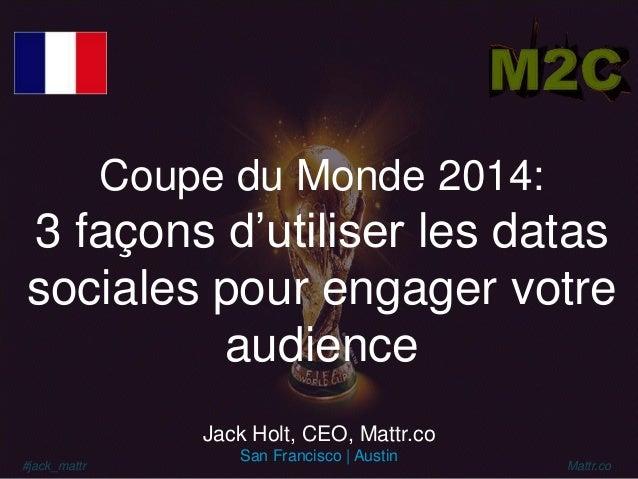#jack_mattr Mattr.co Coupe du Monde 2014: 3 façons d'utiliser les datas sociales pour engager votre audience Jack Holt, CE...