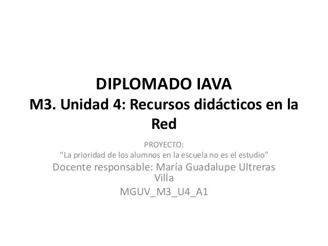 """DIPLOMADO IAVA M3. Unidad 4: Recursos didácticos en la Red PROYECTO: """"La prioridad de los alumnos en la escuela no es el e..."""