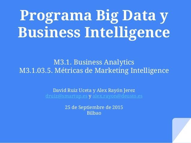 Programa Big Data y Business Intelligence M3.1. Business Analytics M3.1.03.5. Métricas de Marketing Intelligence David Rui...