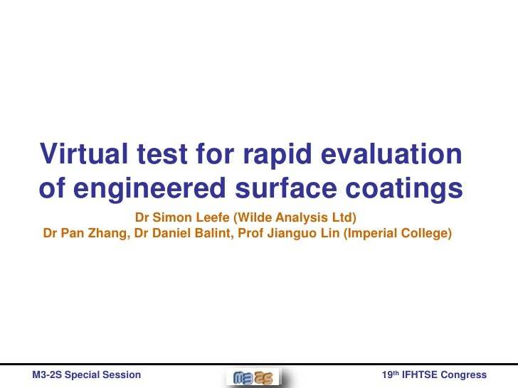 Virtual test for rapid evaluation of engineered surface coatings                Dr Simon Leefe (Wilde Analysis Ltd)  Dr Pa...
