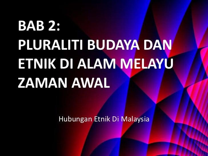 BAB 2: PLURALITI BUDAYA DAN ETNIK DI ALAM MELAYU ZAMAN AWAL Hubungan Etnik Di Malaysia