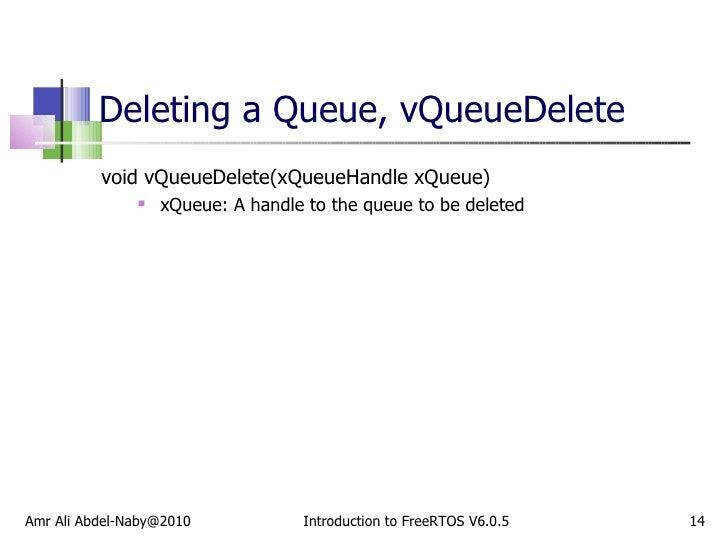 Deleting a Queue, vQueueDelete <ul><li>void vQueueDelete(xQueueHandle xQueue) </li></ul><ul><ul><li>xQueue: A handle to th...