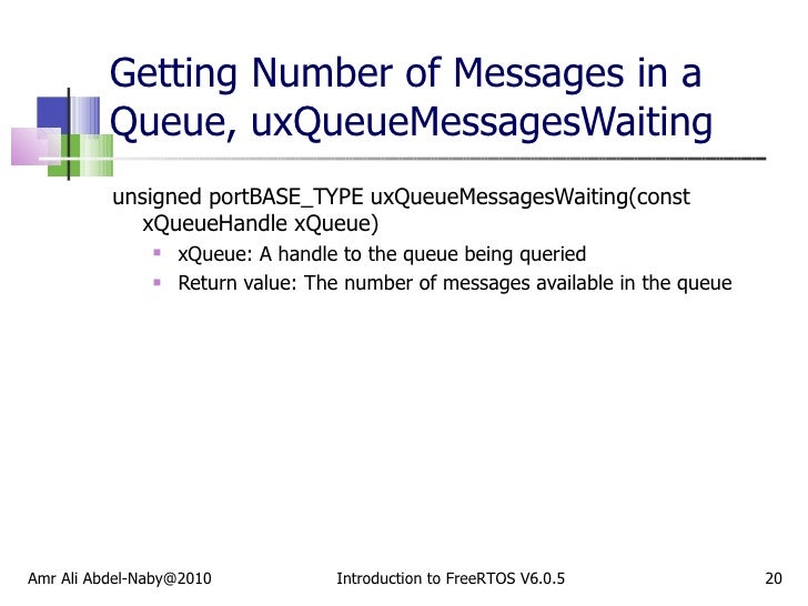 Getting Number of Messages in a Queue, uxQueueMessagesWaiting <ul><li>unsigned portBASE_TYPE uxQueueMessagesWaiting(const ...