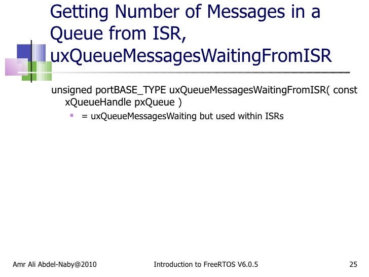 Getting Number of Messages in a Queue from ISR, uxQueueMessagesWaitingFromISR <ul><li>unsigned portBASE_TYPE uxQueueMessag...
