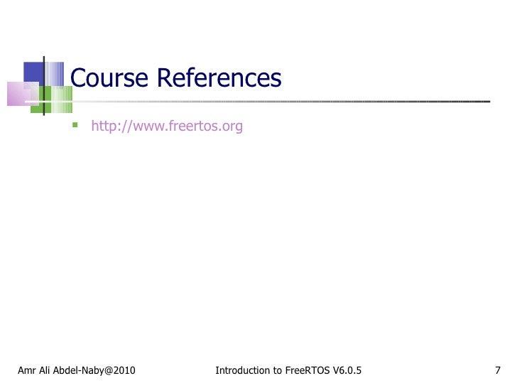 Course References <ul><li>http://www.freertos.org </li></ul>Introduction to FreeRTOS V6.0.5 Amr Ali Abdel-Naby@2010