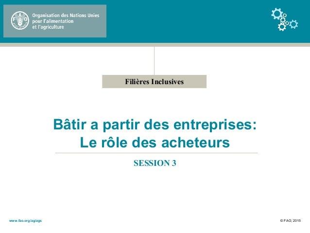 Filières Inclusives Bâtir a partir des entreprises: Le rôle des acheteurs SESSION 3 © FAO, 2015www.fao.org/ag/ags