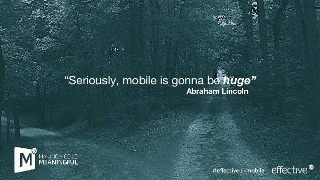 """Seriously, mobile is gonna be huge""Abraham Lincoln#effectiveui-mobile"