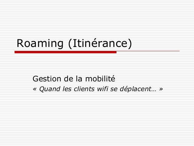 Roaming (Itinérance) Gestion de la mobilité « Quand les clients wifi se déplacent… »