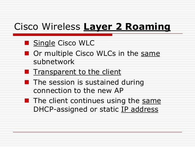 Cisco Wireless Layer 2 Roaming  Single Cisco WLC  Or multiple Cisco WLCs in the same subnetwork  Transparent to the cli...