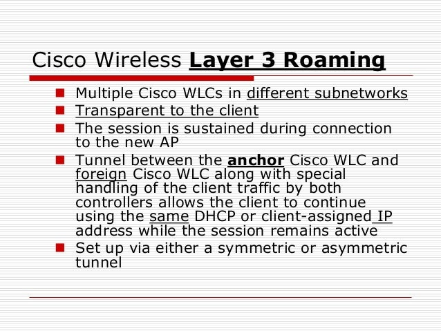 Cisco Wireless Layer 3 Roaming  Multiple Cisco WLCs in different subnetworks  Transparent to the client  The session is...