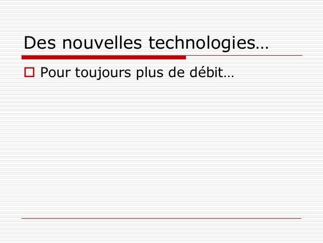 Des nouvelles technologies…  Pour toujours plus de débit…