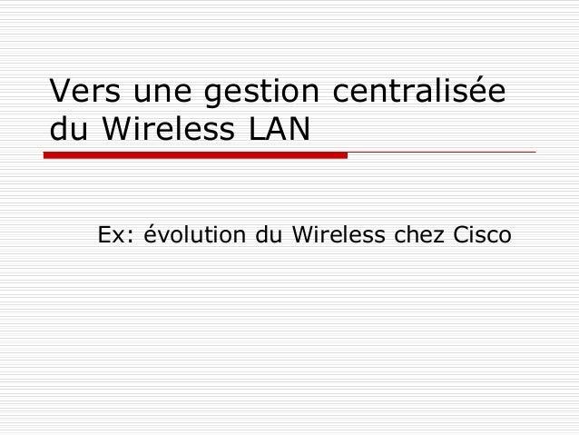 Vers une gestion centralisée du Wireless LAN Ex: évolution du Wireless chez Cisco