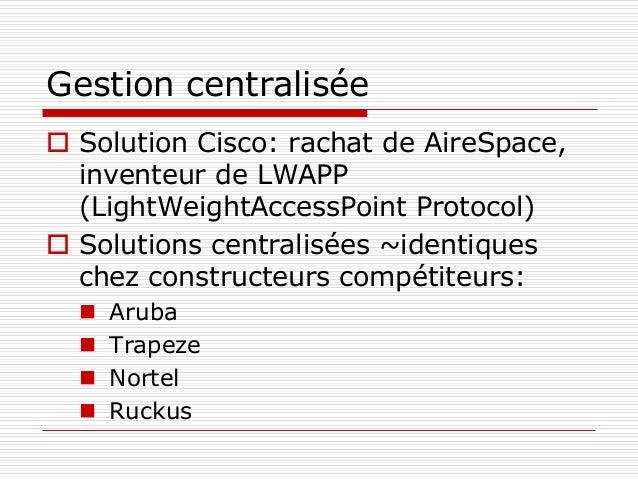 Gestion centralisée  Solution Cisco: rachat de AireSpace, inventeur de LWAPP (LightWeightAccessPoint Protocol)  Solution...