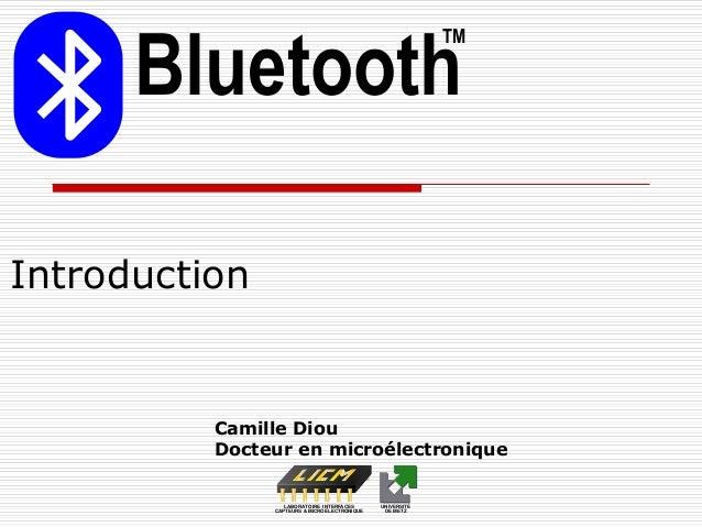Introduction Bluetooth TM Camille Diou Docteur en microélectronique LABORATOIRE INTERFACES CAPTEURS & MICROÉLECTRONIQUE UN...