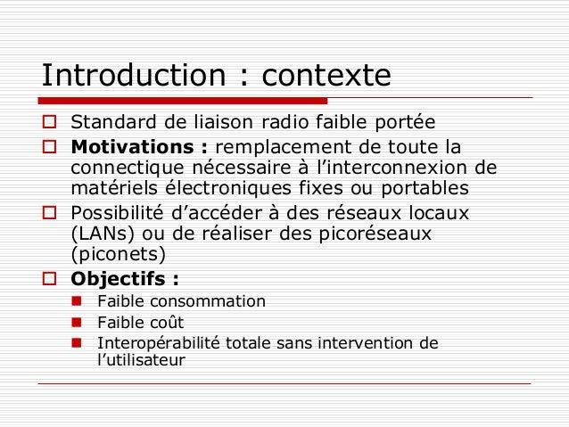 Introduction : contexte  Standard de liaison radio faible portée  Motivations : remplacement de toute la connectique néc...