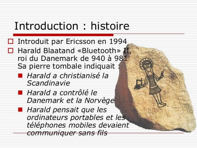 Introduction : histoire  Introduit par Ericsson en 1994  Harald Blaatand «Bluetooth» II, roi du Danemark de 940 à 981 Sa...