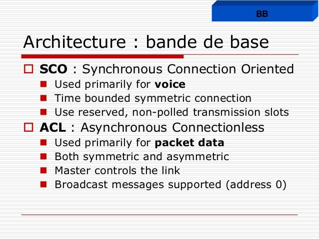 Architecture : bande de base  SCO : Synchronous Connection Oriented  Used primarily for voice  Time bounded symmetric c...