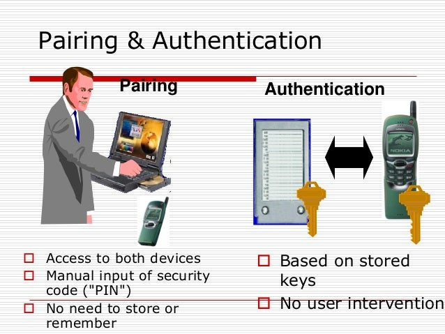 """Pairing & Authentication Pairing  Access to both devices  Manual input of security code (""""PIN"""")  No need to store or re..."""