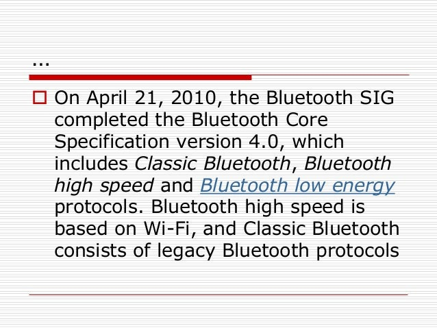 …  On April 21, 2010, the Bluetooth SIG completed the Bluetooth Core Specification version 4.0, which includes Classic Bl...