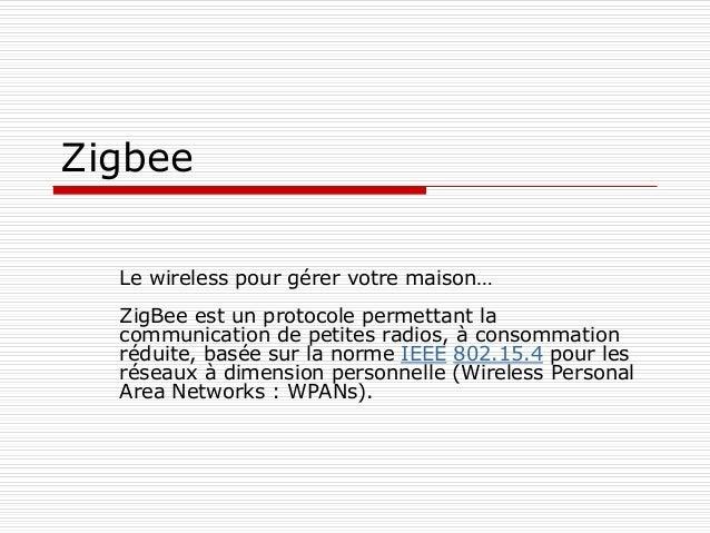 Zigbee Le wireless pour gérer votre maison… ZigBee est un protocole permettant la communication de petites radios, à conso...
