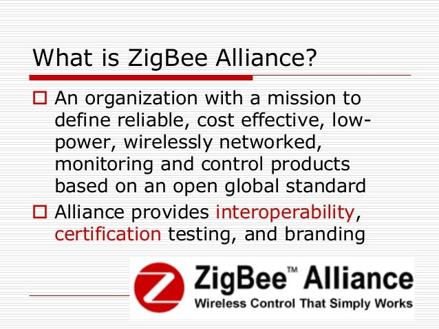 94 What is ZigBee Alliance?  An organization with a mission to define reliable, cost effective, low- power, wirelessly ne...