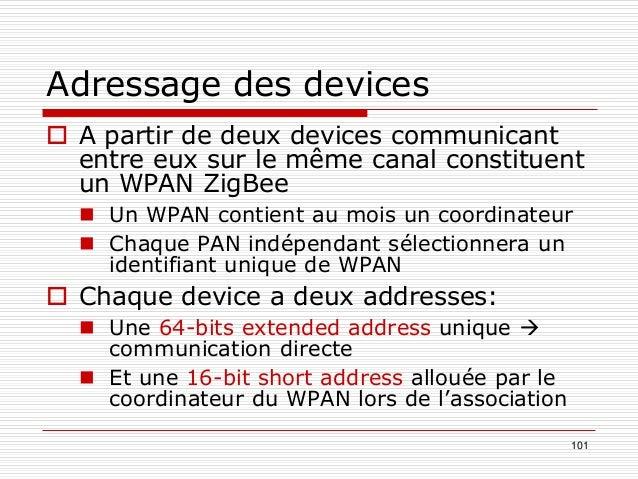 101 Adressage des devices  A partir de deux devices communicant entre eux sur le même canal constituent un WPAN ZigBee  ...