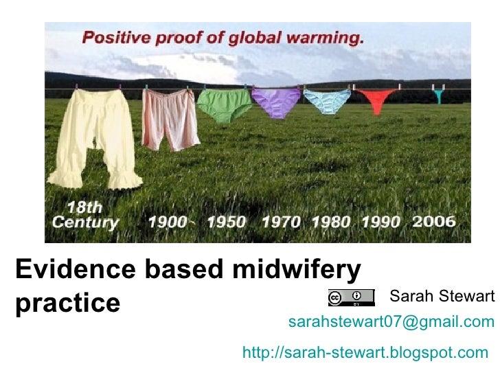 Evidence based midwifery practice Sarah Stewart [email_address] http://sarah-stewart.blogspot.com