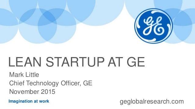 Imagination at work LEAN STARTUP AT GE Mark Little Chief Technology Officer, GE November 2015 geglobalresearch.com