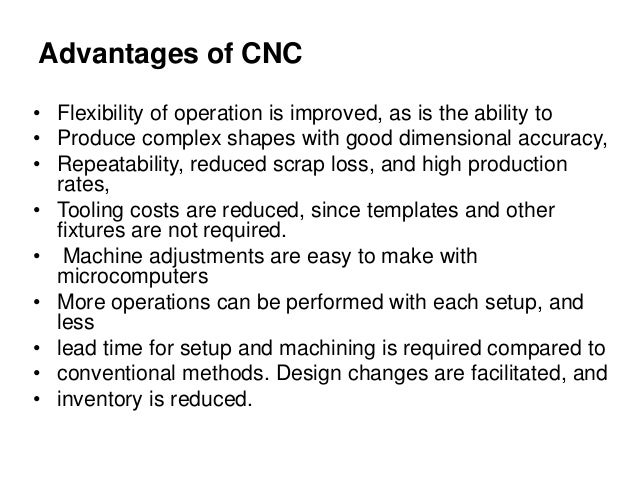 Advantages of CNC • Flexibility of operation is improved, as is the ability to • Produce complex shapes with good dimensio...