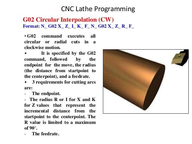G02 Circular Interpolation (CW) Format: N_ G02 X_ Z_ I_ K_ F_ N_ G02 X_ Z_ R_ F_ • G02 command executes all circular or ra...