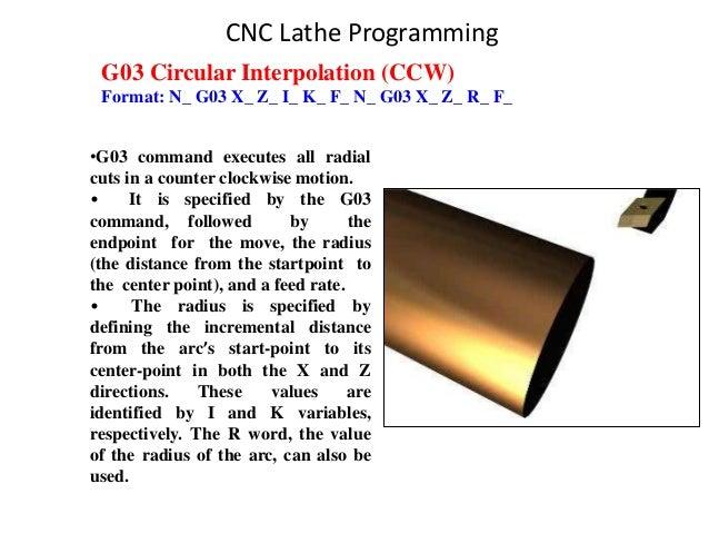 G03 Circular Interpolation (CCW) Format: N_ G03 X_ Z_ I_ K_ F_ N_ G03 X_ Z_ R_ F_ •G03 command executes all radial cuts in...