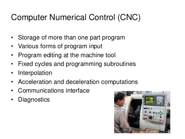 Computer Numerical Control (CNC) • Storage of more than one part program • Various forms of program input • Program editin...