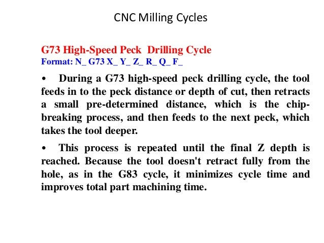 CNC Milling Cycles G73 High-Speed Peck Drilling Cycle Format: N_ G73 X_ Y_ Z_ R_ Q_ F_ • During a G73 high-speed peck dril...