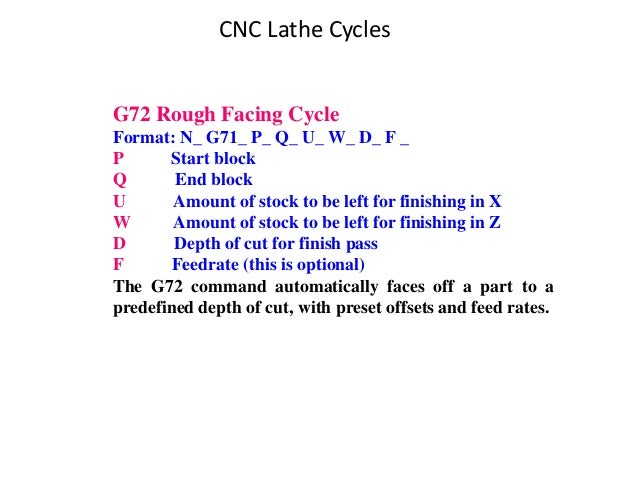 CNC Lathe Cycles G72 Rough Facing Cycle Format: N_ G71_ P_ Q_ U_ W_ D_ F _ P Start block Q End block U Amount of stock to ...