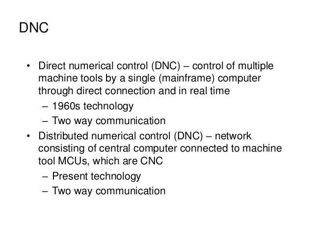 DNC • Direct numerical control (DNC) – control of multiple machine tools by a single (mainframe) computer through direct c...