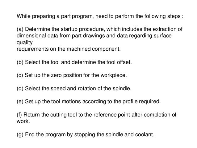 While preparing a part program, need to perform the following steps : (a) Determine the startup procedure, which includes ...