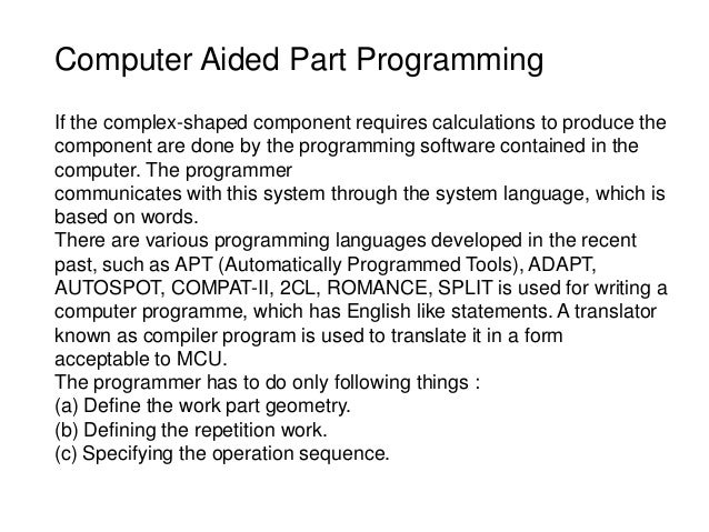 Computer Aided Part Programming If the complex-shaped component requires calculations to produce the component are done by...