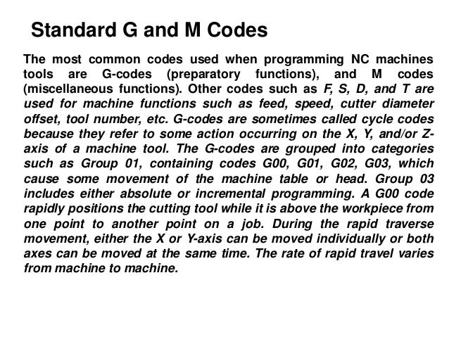 Standard G and M Codes The most common codes used when programming NC machines tools are G-codes (preparatory functions), ...