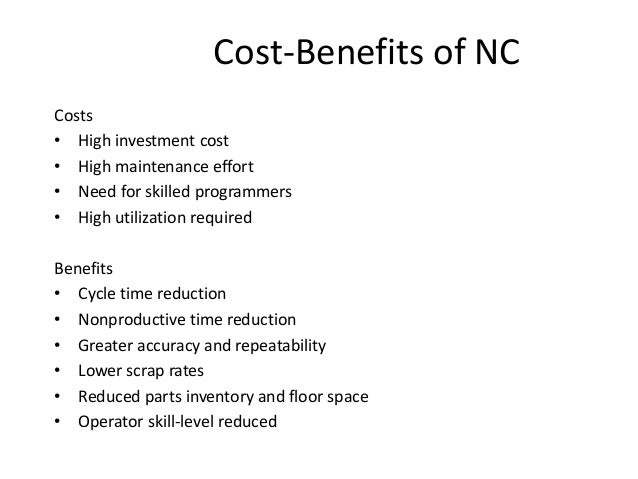Cost-Benefits of NC Costs • High investment cost • High maintenance effort • Need for skilled programmers • High utilizati...