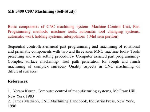 ME 3480 CNC Machining (Self-Study) Basic components of CNC machining system- Machine Control Unit, Part Programming method...