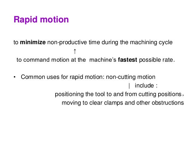 Rapid motion to minimize non-productive time during the machining cycle ↑ to command motion at the machine's fastest possi...