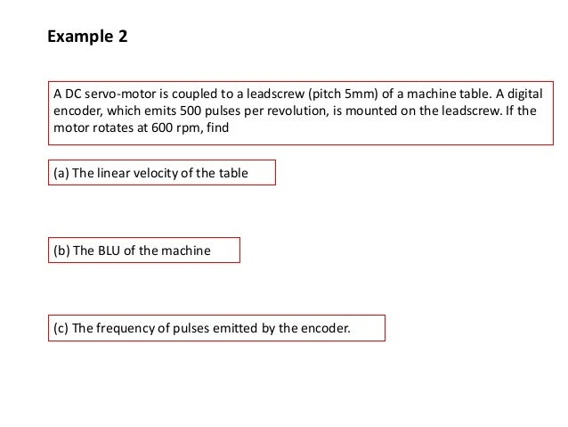 Example 2 A DC servo-motor is coupled to a leadscrew (pitch 5mm) of a machine table. A digital encoder, which emits 500 pu...