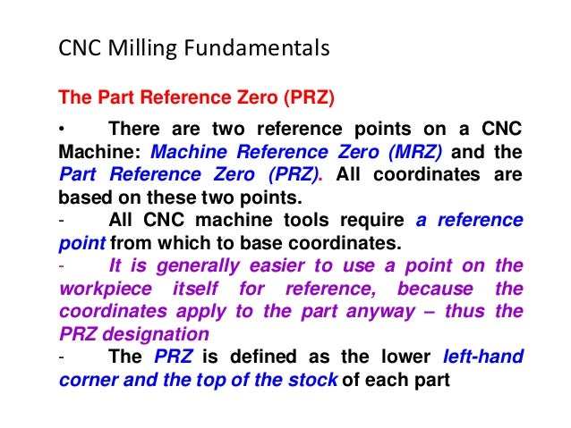 The Part Reference Zero (PRZ) • There are two reference points on a CNC Machine: Machine Reference Zero (MRZ) and the Part...