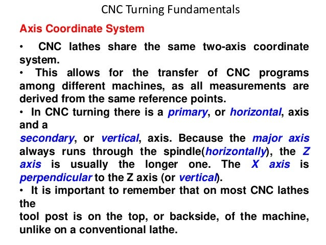 CNC Turning Fundamentals Axis Coordinate System • CNC lathes share the same two-axis coordinate system. • This allows for ...