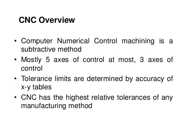 • Computer Numerical Control machining is a subtractive method • Mostly 5 axes of control at most, 3 axes of control • Tol...