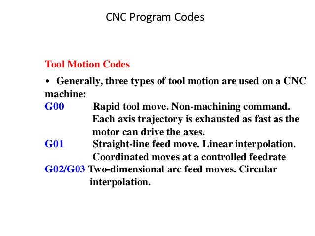 CNC Program Codes Tool Motion Codes • Generally, three types of tool motion are used on a CNC machine: G00 Rapid tool move...